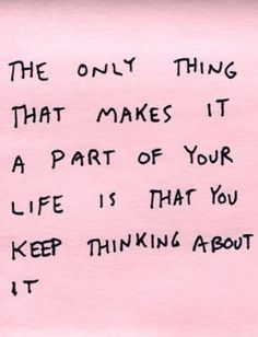 """The only thing that makes it a part of your life is that you keep thinking about it."""