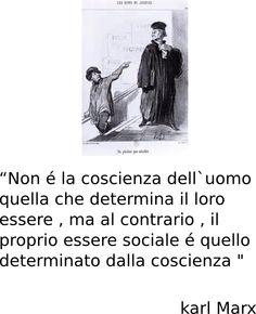"""""""Non é la coscienza dell`uomo quella che determina il loro essere , ma al contrario , il proprio essere sociale é quello determinato dalla coscienza """""""