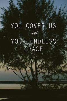He cover us with Your endless grace. His love is relentless..