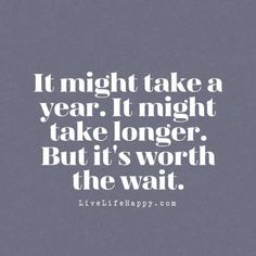 """It might take a year. It might take longer. But it's worth the wait."" livelifehappy.com"