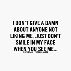 I don't give a damn about anyone not liking me, just don't smile in my face when you see me....