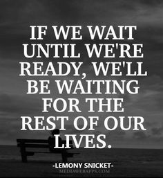 If we wait until we`re ready, we`ll be waiting for the rest of our lives.