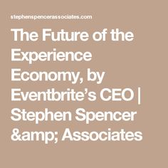 The Future of the Experience Economy, by Eventbrite's CEO