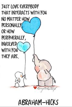 Just love everybody that interacts with you no matter how personally, or how peripherally, involved with you they are.