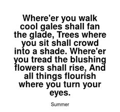 Read more Summer quotes at wiktrest.com. Where'er you walk cool gales shall fan the glade, Trees where you sit shall crowd into a shade. Where'er you tread the blushing flowers shall rise, And all things flourish where you turn your eyes. Summer Quotes, Flourish, Read More, Crowd, Blush, Trees, Shades, Fan, Flowers