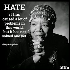 Hate has caused a lot of problems in this world but it has not solved one yet. - Maya Angelou