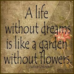 A life without dreams is like a garden without flowers. I would say the reverse is also true....A garden without flowers is like a life without dreams.