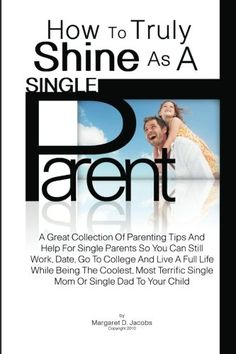 How To Truly Shine As A Single Parent: A Great Collection Of Parenting Tips And Help For Single Parents So You Can Still Work, Date, Go To College And … Single Mom Or Single Dad To Your Child « LibraryUserGroup.com – The Library of Library User Group