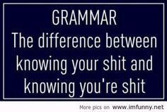 Grammar. Know your shit.