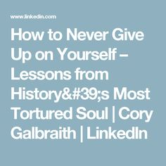 How to Never Give Up on Yourself – Lessons from History's Most Tortured Soul  | Cory Galbraith | LinkedIn