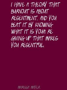 I have a theory that burnout is about resentment. Quote By Marissa Mayer