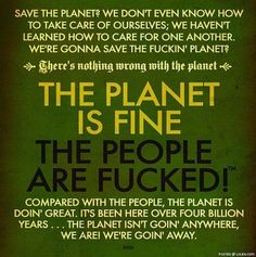 George Carlin quote - THE PLANET IS FINE. Truth:  ignore the environment.  The planet will save itself...after we've made ourselves and a crap-ton of other species extinct.