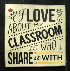 What I love most about my classroom is who I share it with - typography word art  GREAT teacher gift!