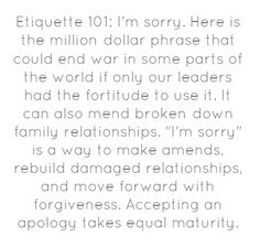 Etiquette 101: I'm sorry. Here is the million-dollar phrase that...
