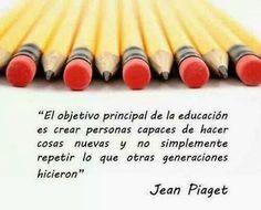 El objetivo principal de la educación es crear personas capaces de hacer cosas nuevas y no simplemente repetir lo que otras generaciones hicieron - Jean Piaget