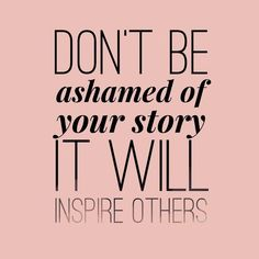 Your story will be an inspiration to others  Follow mine