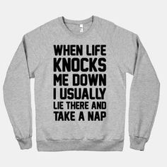 When Life Knocks Me Down I Usually Lie There And Take A Nap, funny quote t-shirt. Cute Shirts, Funny Shirts, Funny Hoodies, Sarcastic Shirts, Funny Sweaters, Awesome Shirts, Hipster Shirts, Silkscreen, Just In Case