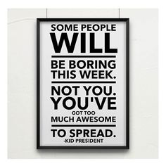 Some people will be boring this week. Not you. You've got too much awesome to spread.
