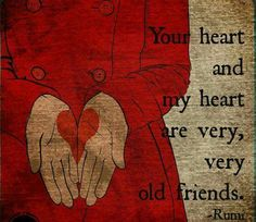 Your heart and my heart are very very old friends -Rumi