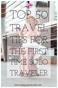 Top 50 Travel Tips For The First Time Solo Traveler