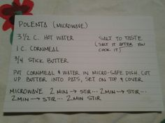 Microwave Polenta--this is my Slovenian Papa's recipe, it's so much quicker and easier than making it on the stove and is SO delicious.  Use yellow cornmeal and salted butter.