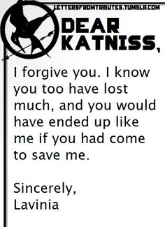 [[Dear Katniss,  I forgive you. I know you too have lost much, and you would have ended up like me if you had come to save me.  Sincerely, Lavinia]]