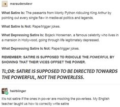 TL;DR: SATIRE IS SUPPOSED TO BE DIRECTED TOWARDS THE POWERFUL, NOT THE POWERLESS. http://sarahserinde.tumblr.com/post/155952557151/hairbiinger-marauders4evr-what-satire-is