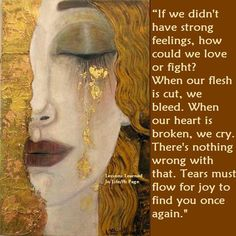 """If we didn't have strong feelings, how could we love or fight? When our flesh is cut, we bleed..."