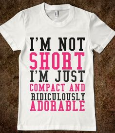 I'M NOT SHORT I'M JUST COMPACT AND RIDICULOUSLY ADORABLE haha cute need this :)