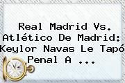 http://tecnoautos.com/wp-content/uploads/imagenes/tendencias/thumbs/real-madrid-vs-atletico-de-madrid-keylor-navas-le-tapo-penal-a.jpg Real Madrid Vs Atletico. Real Madrid vs. Atlético de Madrid: Keylor Navas le tapó penal a ..., Enlaces, Imágenes, Videos y Tweets - http://tecnoautos.com/actualidad/real-madrid-vs-atletico-real-madrid-vs-atletico-de-madrid-keylor-navas-le-tapo-penal-a/