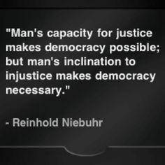 La capacidad de justicia del hombre hace la democracia posible; pero la inclinación del hombre a la injusticia hace la democracia necesaria.   Reinhold Niebuhr.