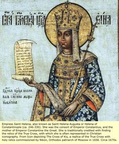Empress Sait Helena also known as Saint Helena Agusta or Helena of Constanolpe ( Ca. 246-330). She was the mother of Emperor Constantine the Great. She is traditionally credited with finding the relics of the True Cross, with which she is often represented in Christian iconography.