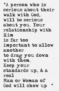 """A person who is serious about their walk with God, will be serious about you. Your relationship with Him is far too important to allow another to drag you down with them. Keep your standards up, & a real Man/Woman of God will show up! """