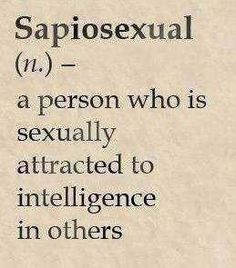 Sapiosexual (n.) - a person who is sexually attracted to intelligence in others.