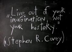 Live out of your imagination, not your history. You get to choose fresh every moment what you want to live.