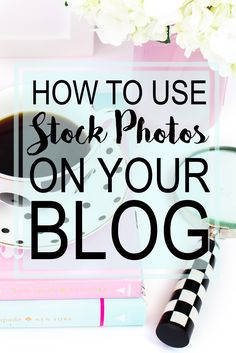How To Use Stock Photos On Your Blog + My favorite places to get cute & afforadble stock photos