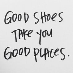 Good shoes take you good places.