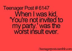 "Teenager Post #6147 When I was a kid, ""You're not invited to my party."" was the worst insult ever. teenagerposts.tumblr.com"