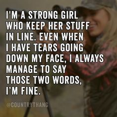 I'm strong girl who keep her stuff in line. Even when I have tears going down my face, I always manage to say those two words, I'm fine. #positivequotes #inspirationalquotes #motivationalquotes #countrythang #countrythangquotes #countryquotes #countrysayings