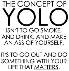 You only live once... Seriously. It seems like everyone uses YOLO as an excuse to look trashy on Facebook.
