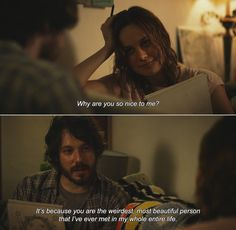— Short Term 12 (2013)Grace: Why are you so nice to me? Mason: It's because you are the weirdest, most beautiful person that I've ever met in my whole entire life.