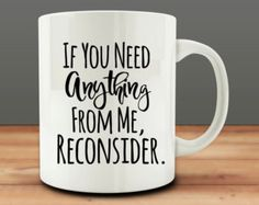 If You Need Anything From Me, Reconsider Mug, funny coffee mug (M326)