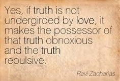 """Truth when not clothed in love is repulsive and obnoxious, therefore... """"Speak the truth in love"""""""