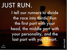 Just run. I tell our runners to divide the race into thirds. Run the first part with your head, the middle part with your personality, and the last part with your heart.