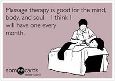 Massage therapy is good for the mind, body, and soul. I think I will have one every month.