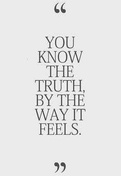 """You know the truth, by the way it feels."""