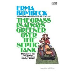 I love this classic by Erma Bombeck, my hero!  I have a ceptic tank, and she was correct.... the warm, rotting pooh deep beneath the ground, really does make the grass greener on top.
