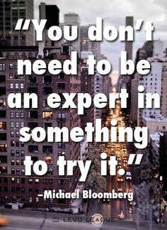 """You don't need to be an expert in something to try it."""