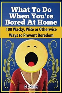 What to Do When Bored at Home: 100 Wacky, Wise or Otherwise Ways to Prevent Boredom: D. L. Haley: 9780985352769: Amazon.com: Books