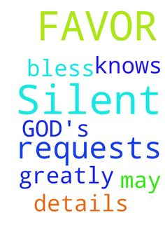 Silent prayer requests, please, for GOD's FAVOR. THANK - Silent prayer requests, please, for GODs FAVOR. THANK YOU. God knows all the details. May He bless you greatly Posted at: https://prayerrequest.com/t/H9N #pray #prayer #request #prayerrequest